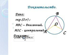 Доказательство. Дано: окр.(О;r) ; АВС – вписанный, АОС - центральный Доказать