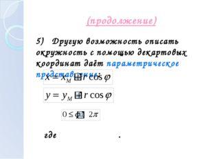 (продолжение) 5) Другую возможность описать окружность с помощью декартовых к