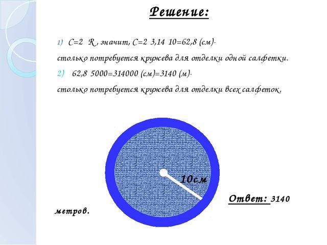 С=2πR , значит, С=2·3,14·10=62,8 (см)- столько потребуется кружева для отдел...