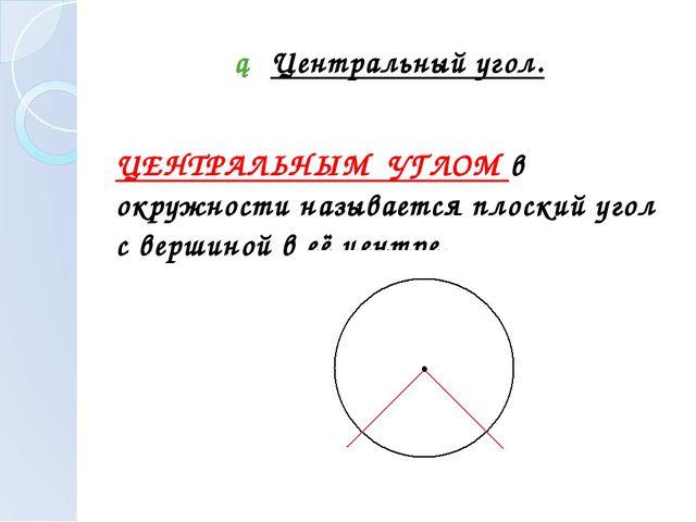 ► Центральный угол. ЦЕНТРАЛЬНЫМ УГЛОМ в окружности называется плоский угол с...