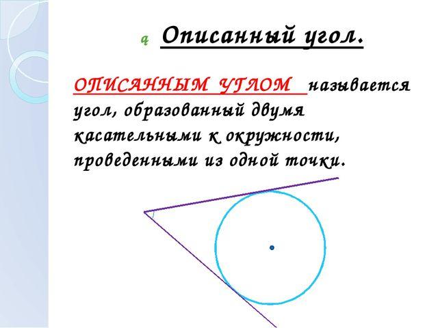 ► Описанный угол. ОПИСАННЫМ УГЛОМ называется угол, образованный двумя касател...
