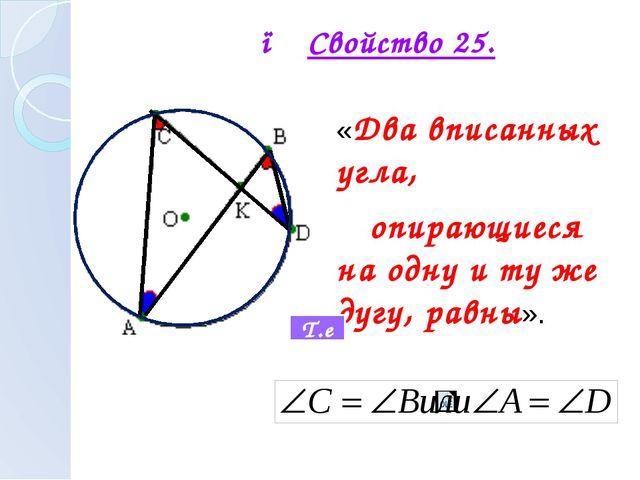 ● Свойство 25. «Два вписанных угла, опирающиеся на одну и ту же дугу, равны»....
