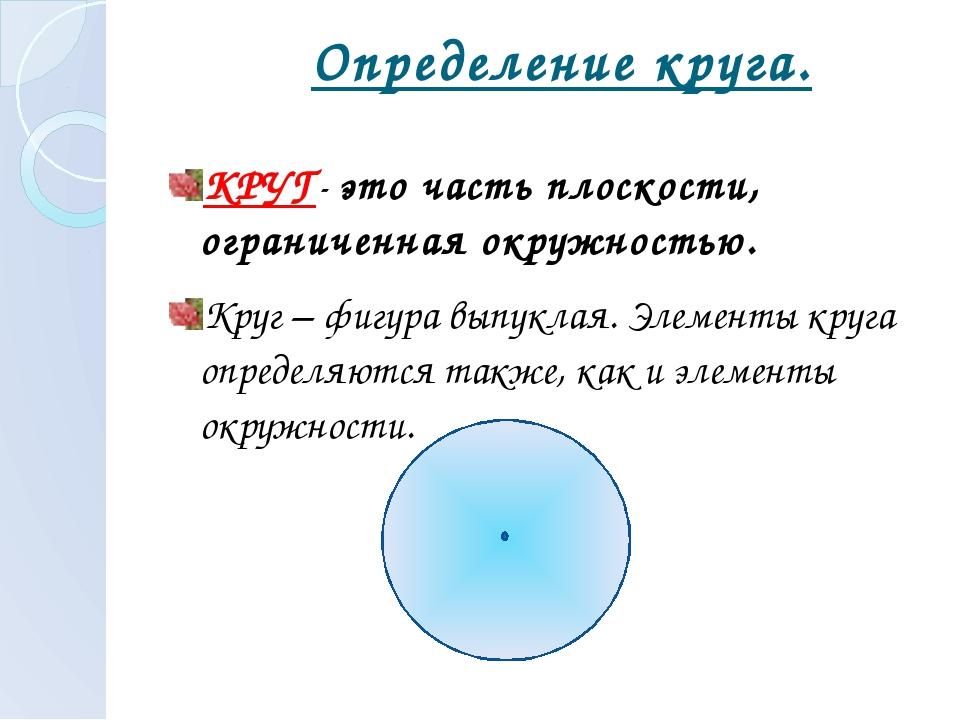 Определение круга. КРУГ- это часть плоскости, ограниченная окружностью. Круг...