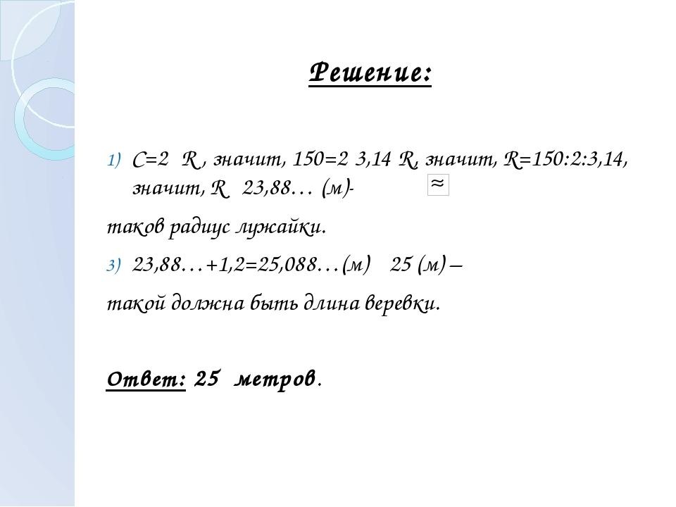 С=2πR , значит, 150=2·3,14·R, значит, R=150:2:3,14, значит, R 23,88… (м)- та...