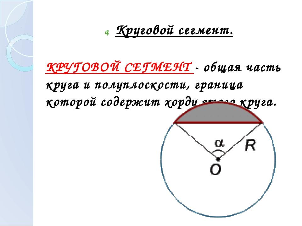 ► Круговой сегмент. КРУГОВОЙ СЕГМЕНТ - общая часть круга и полуплоскости, гра...