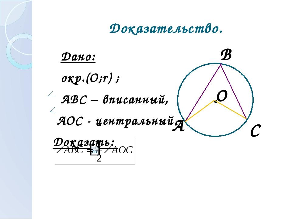 Доказательство. Дано: окр.(О;r) ; АВС – вписанный, АОС - центральный Доказать...