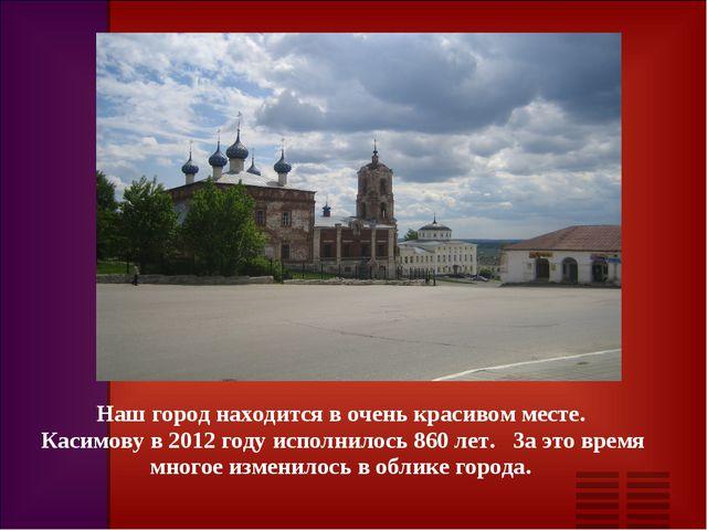 Наш город находится в очень красивом месте. Касимову в 2012 году исполнилось...