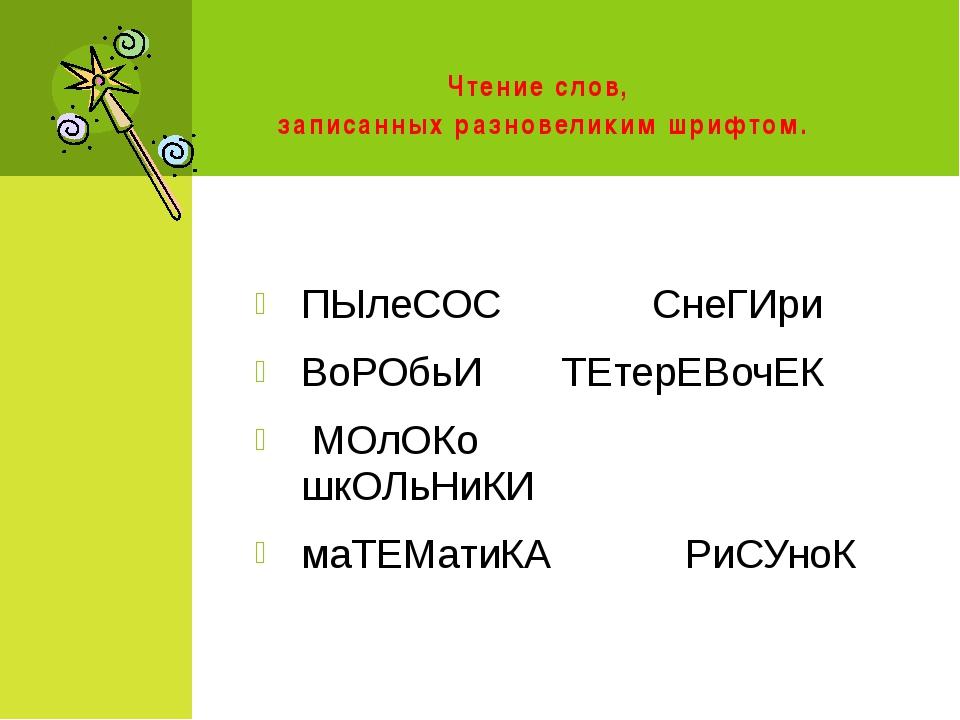 Чтение слов, записанных разновеликим шрифтом. ПЫлеСОС СнеГИри ВоРОбьИ ТЕтер...