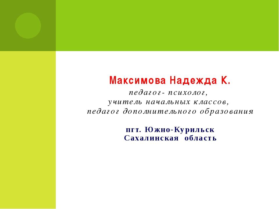 Максимова Надежда К. педагог- психолог, учитель начальных классов, педагог до...