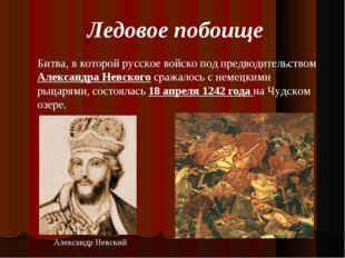 Ледовое побоище Битва, в которой русское войско под предводительством Алексан