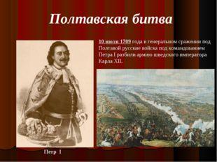 10 июля 1709 года в генеральном сражении под Полтавой русские войска под кома