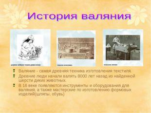Валяние - самая древняя техника изготовления текстиля. Древние люди начали ва