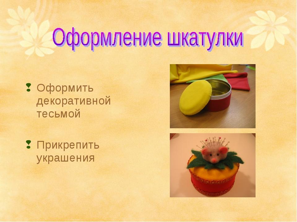 Оформить декоративной тесьмой Прикрепить украшения
