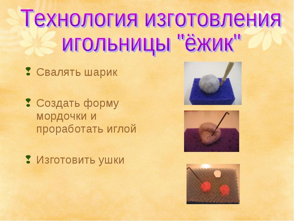 Свалять шарик Создать форму мордочки и проработать иглой Изготовить ушки