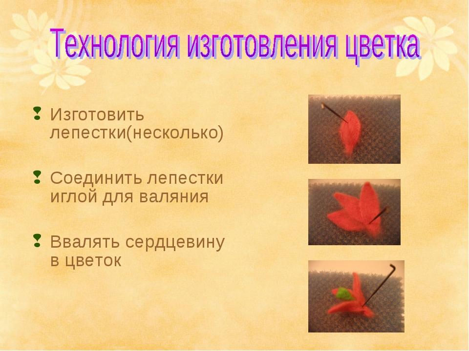 Изготовить лепестки(несколько) Соединить лепестки иглой для валяния Ввалять с...