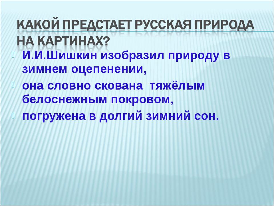 И.И.Шишкин изобразил природу в зимнем оцепенении, она словно скована тяжёлым...