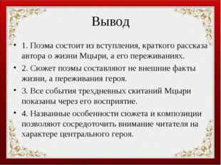 Вывод 1. Поэма состоит из вступления, краткого рассказа автора о жизни Мцыри,