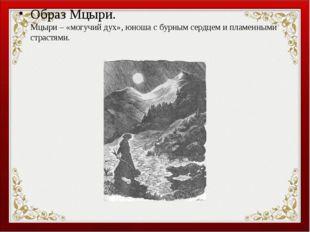Образ Мцыри. Мцыри – «могучий дух», юноша с бурным сердцем и пламенными страс