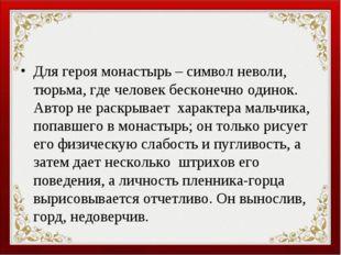 Для героя монастырь – символ неволи, тюрьма, где человек бесконечно одинок. А
