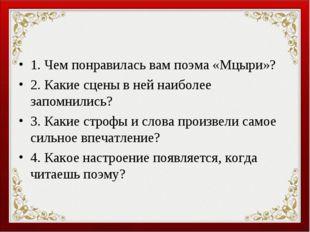 1. Чем понравилась вам поэма «Мцыри»? 2. Какие сцены в ней наиболее запомнили