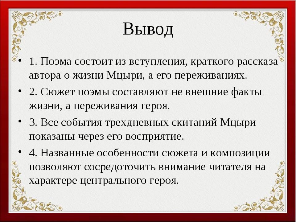 Вывод 1. Поэма состоит из вступления, краткого рассказа автора о жизни Мцыри,...