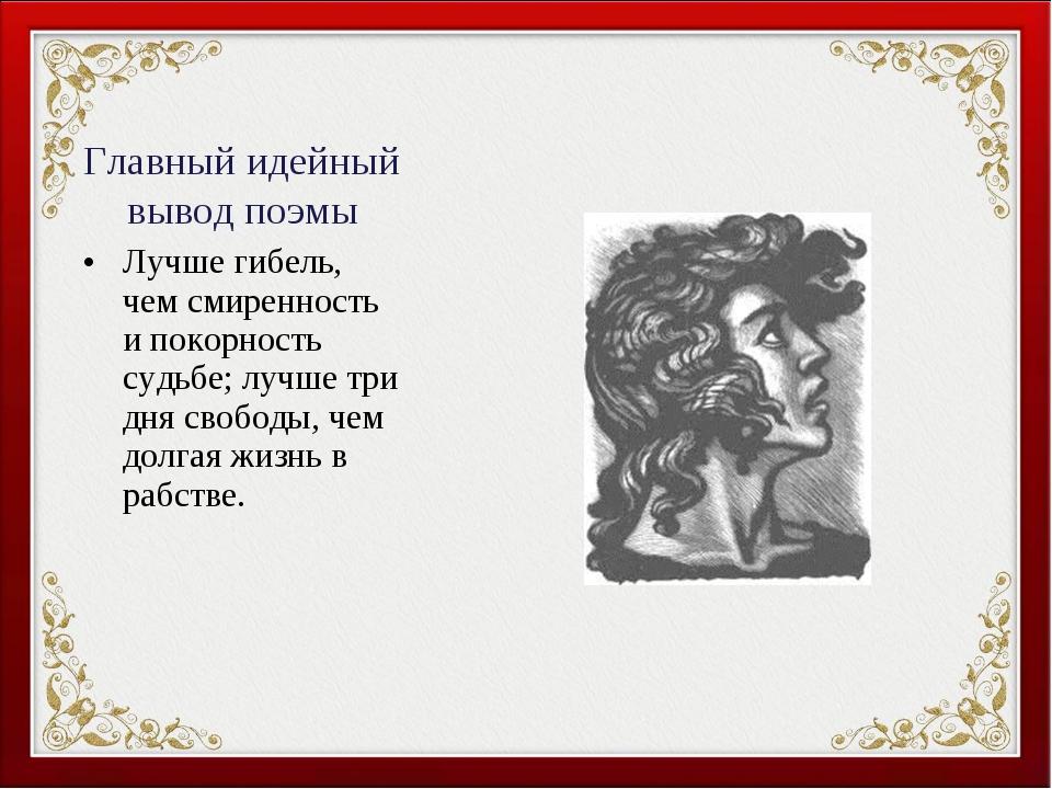 Главный идейный вывод поэмы Лучше гибель, чем смиренность и покорность судьбе...