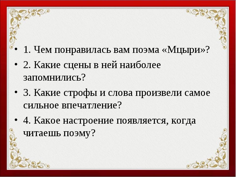 1. Чем понравилась вам поэма «Мцыри»? 2. Какие сцены в ней наиболее запомнили...