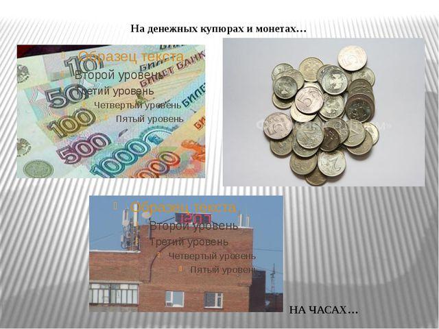 На денежных купюрах и монетах… НА ЧАСАХ…
