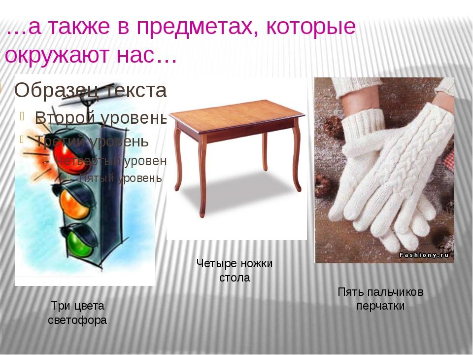 …а также в предметах, которые окружают нас… Четыре ножки стола Три цвета свет...