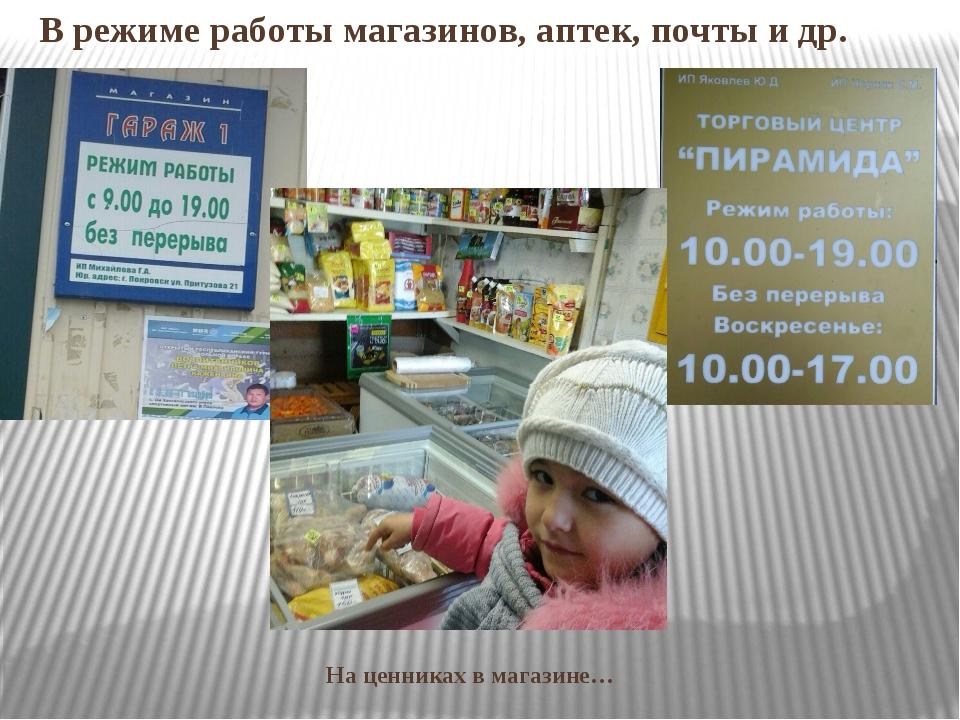 На ценниках в магазине… В режиме работы магазинов, аптек, почты и др.