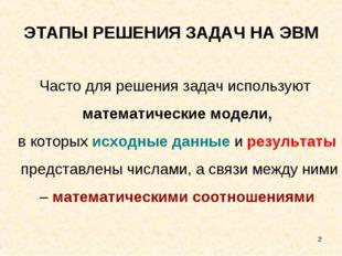 * ЭТАПЫ РЕШЕНИЯ ЗАДАЧ НА ЭВМ Часто для решения задач используют математически