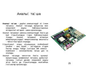 Аналық тақша Аналық тақша – дербес компьютердің ең үлкен тақшасы. Аналық тақш