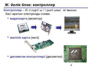 Жүйелік блок: контроллер Контроллер – бұл сыртқы құрылғының жұмысын басқараты