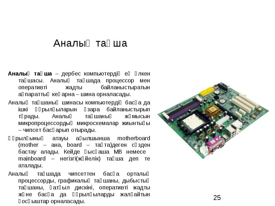 Аналық тақша Аналық тақша – дербес компьютердің ең үлкен тақшасы. Аналық тақш...