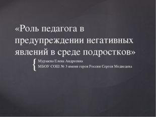 «Роль педагога в предупреждении негативных явлений в среде подростков» Мурзае
