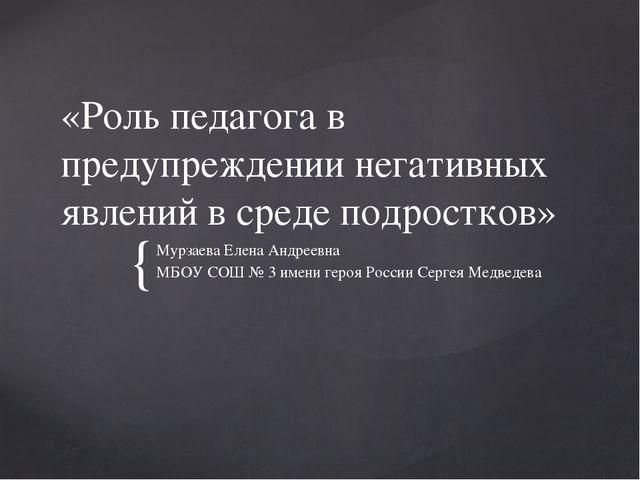«Роль педагога в предупреждении негативных явлений в среде подростков» Мурзае...