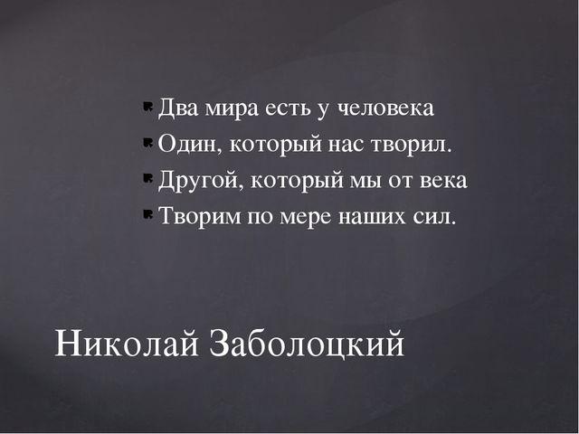 Два мира есть у человека Один, который нас творил. Другой, который мы от века...