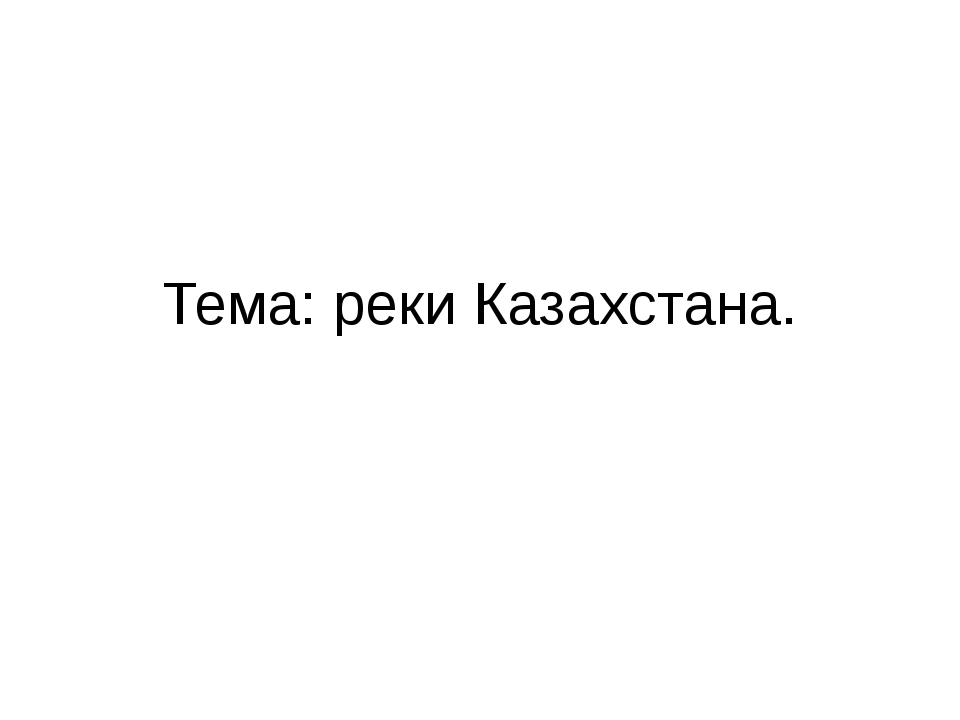 Тема: реки Казахстана.