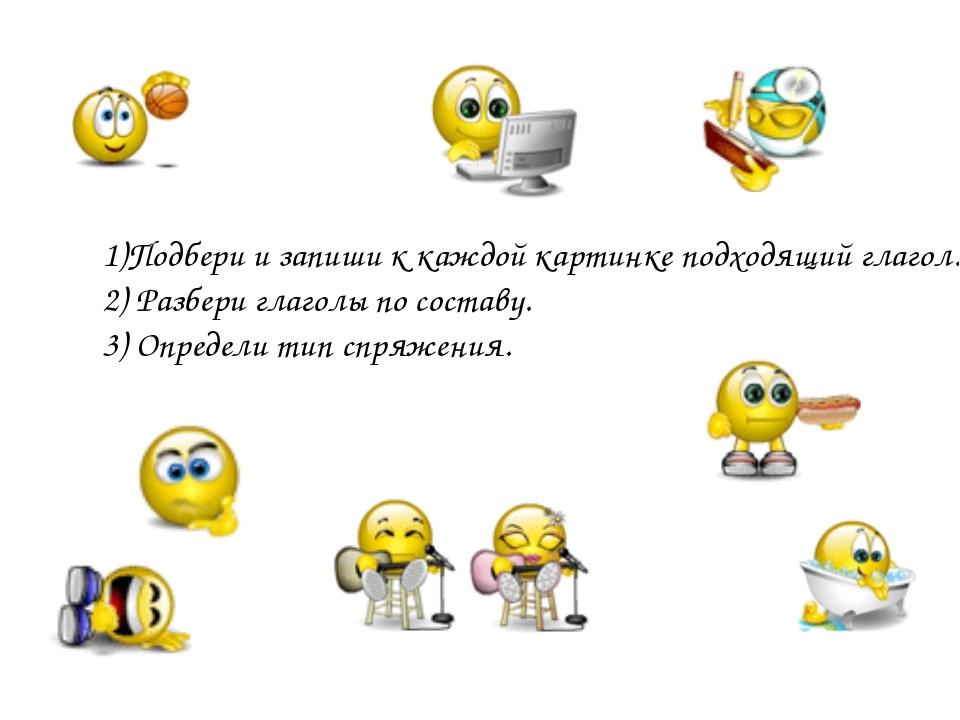 1)Подбери и запиши к каждой картинке подходящий глагол. 2) Разбери глаголы п...