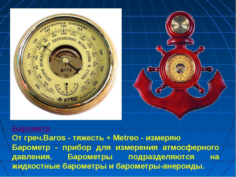 Барометр От греч.Baros - тяжесть + Metreo - измеряю Барометр - прибор для изм...