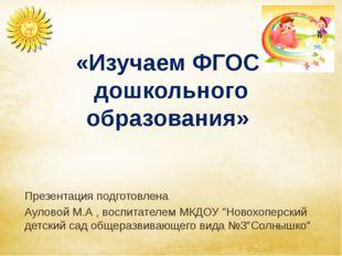 «Изучаем ФГОС дошкольного образования» Презентация подготовлена Ауловой М.А ,