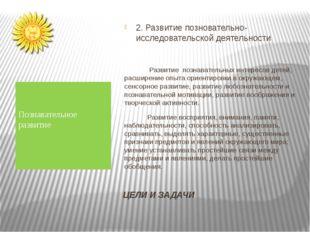 ЦЕЛИ И ЗАДАЧИ 2. Развитие позновательно-исследовательской деятельности Развит