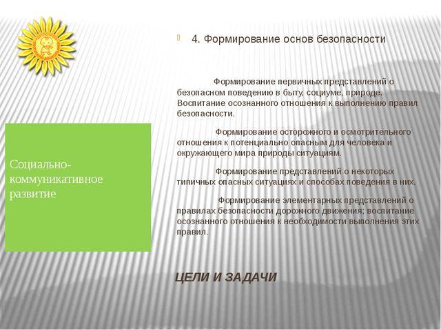 ЦЕЛИ И ЗАДАЧИ 4. Формирование основ безопасности Формирование первичных предс...
