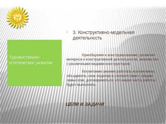 ЦЕЛИ И ЗАДАЧИ 3. Конструктивно-модельная деятельность Приобщение к конструиро...