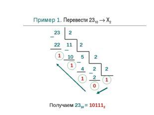 23 2 22 1 11 2 10 1 5 2 2 4 1 2 2 0 1 Получаем 2310 = 101112 Пример 1. Переве