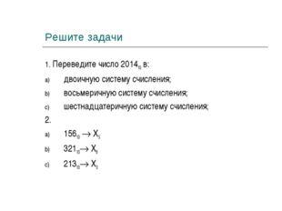 Решите задачи 1. Переведите число 201410 в: двоичную систему счисления; восьм