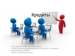 Кредиты Автор: Добровольская Елена Владимировна, учитель истории и обществозн
