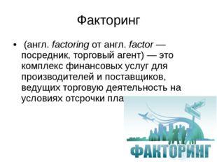 Факторинг (англ.factoring от англ.factor— посредник, торговый агент)— это
