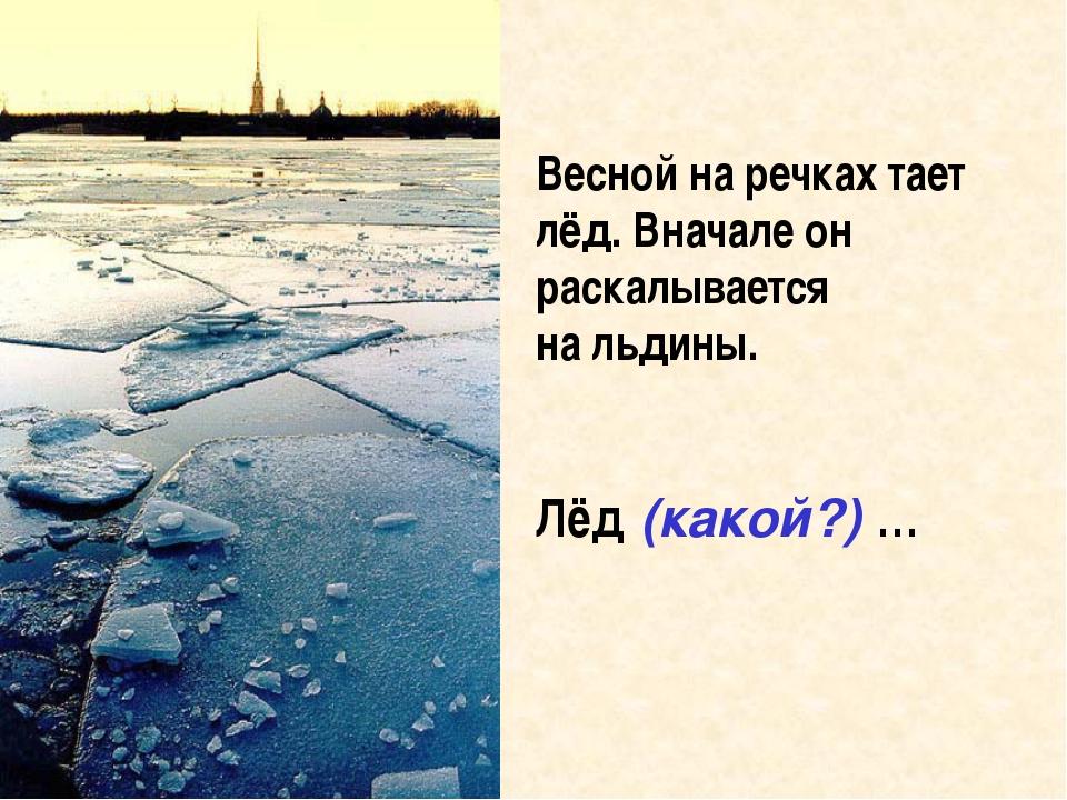 Весной на речках тает лёд. Вначале он раскалывается на льдины. Лёд (какой?) …