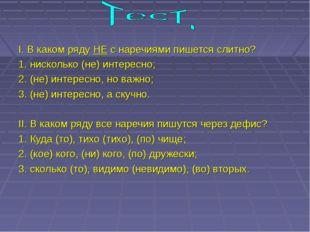 I. В каком ряду НЕ с наречиями пишется слитно? 1. нисколько (не) интересно;